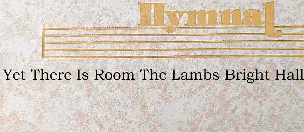 Yet There Is Room The Lambs Bright Hall – Hymn Lyrics