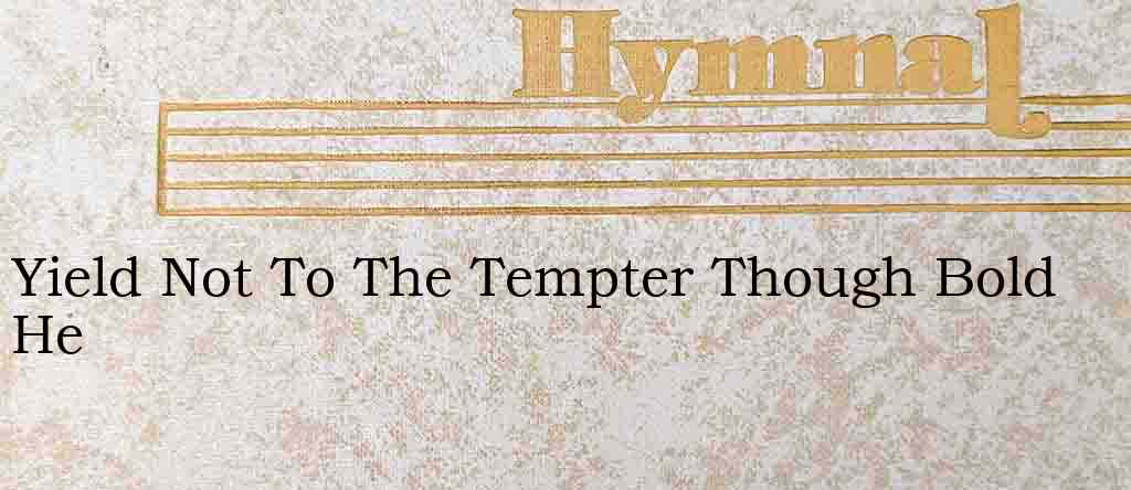 Yield Not To The Tempter Though Bold He – Hymn Lyrics