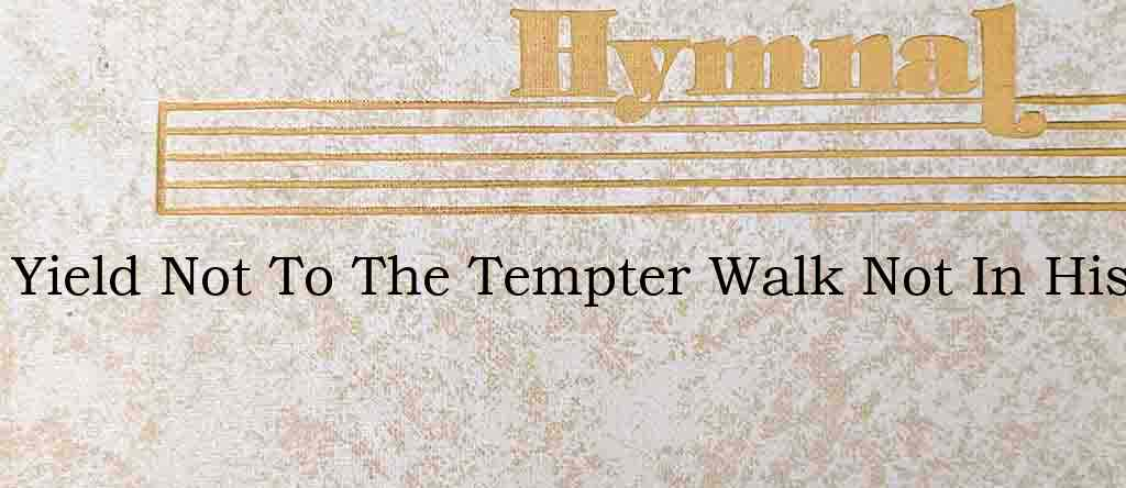 Yield Not To The Tempter Walk Not In His – Hymn Lyrics