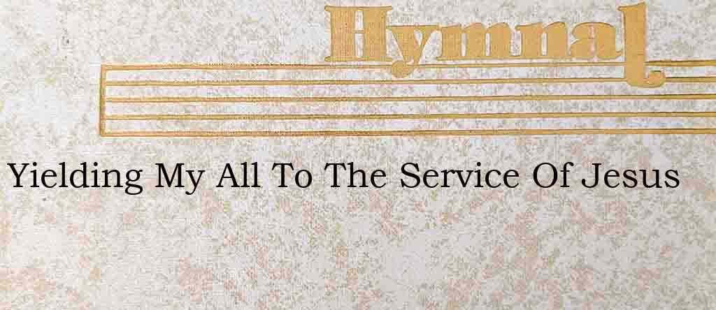 Yielding My All To The Service Of Jesus – Hymn Lyrics