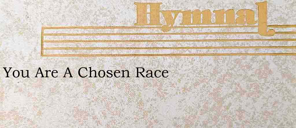 You Are A Chosen Race – Hymn Lyrics