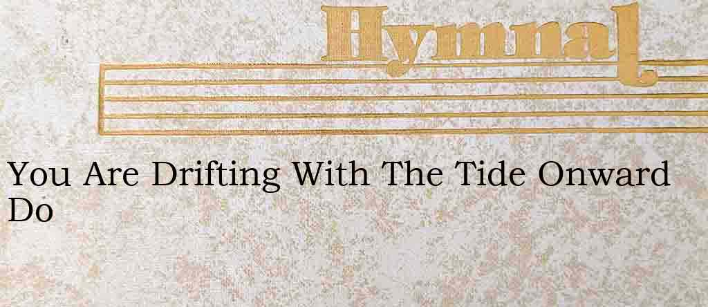 You Are Drifting With The Tide Onward Do – Hymn Lyrics
