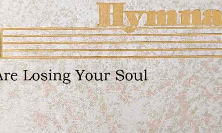 You Are Losing Your Soul – Hymn Lyrics