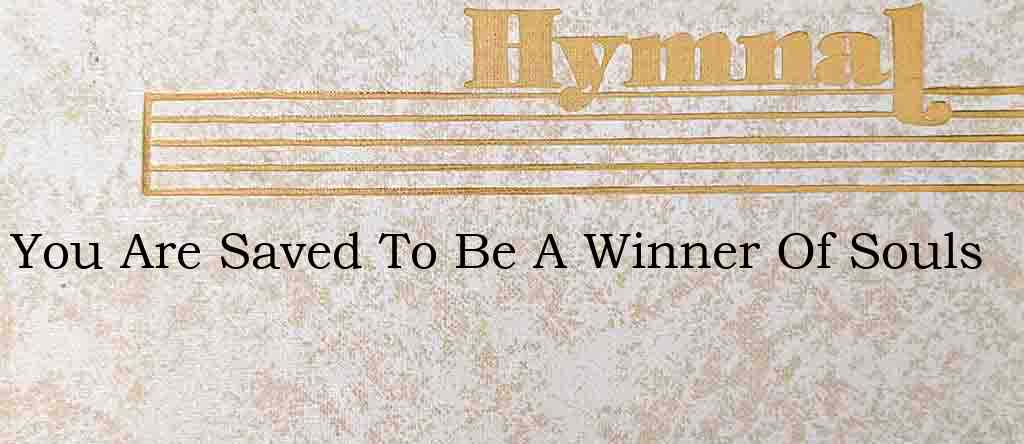 You Are Saved To Be A Winner Of Souls – Hymn Lyrics