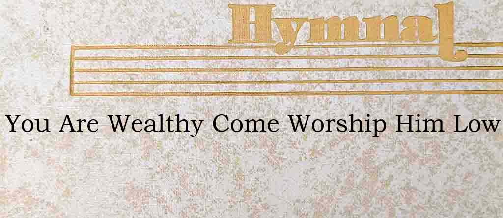 You Are Wealthy Come Worship Him Low – Hymn Lyrics