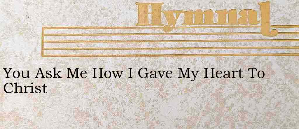 You Ask Me How I Gave My Heart To Christ – Hymn Lyrics