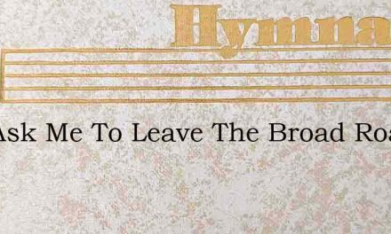 You Ask Me To Leave The Broad Roadway Of – Hymn Lyrics