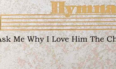 You Ask Me Why I Love Him The Christ Of – Hymn Lyrics