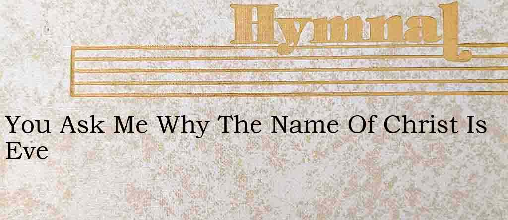 You Ask Me Why The Name Of Christ Is Eve – Hymn Lyrics