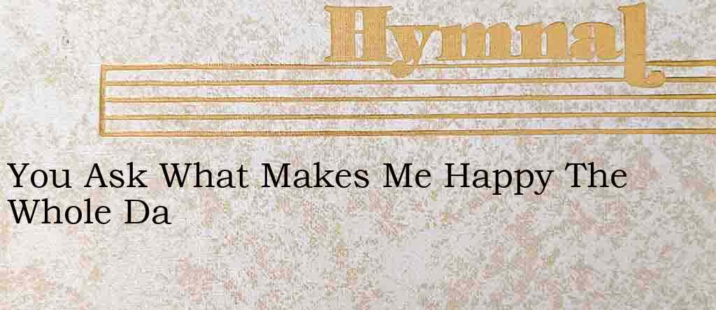You Ask What Makes Me Happy The Whole Da – Hymn Lyrics