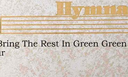 You Bring The Rest In Green Green Pastur – Hymn Lyrics