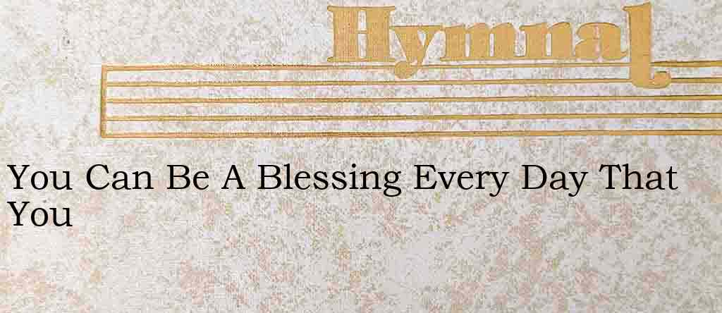 You Can Be A Blessing Every Day That You – Hymn Lyrics