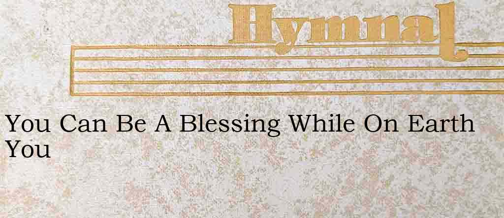 You Can Be A Blessing While On Earth You – Hymn Lyrics