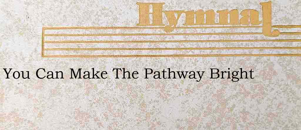 You Can Make The Pathway Bright – Hymn Lyrics