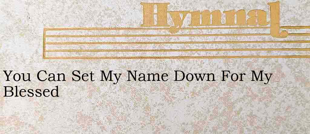 You Can Set My Name Down For My Blessed – Hymn Lyrics
