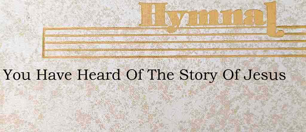 You Have Heard Of The Story Of Jesus – Hymn Lyrics