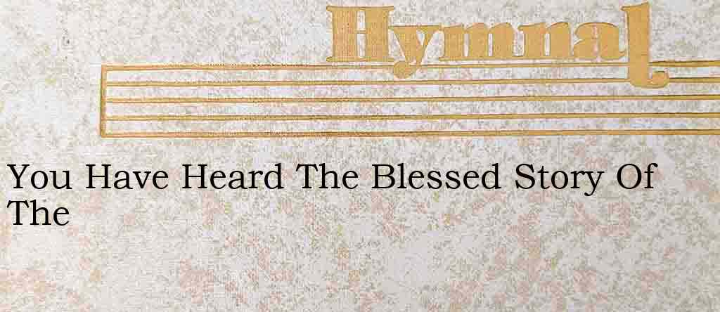 You Have Heard The Blessed Story Of The – Hymn Lyrics
