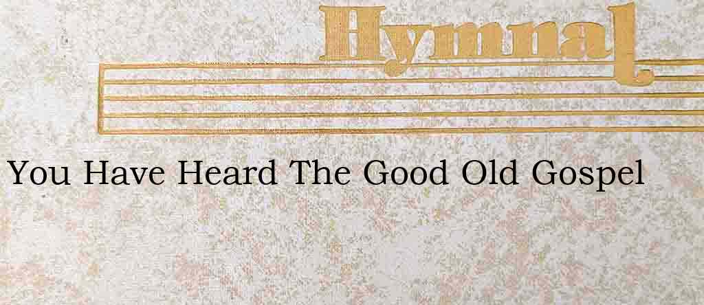 You Have Heard The Good Old Gospel – Hymn Lyrics
