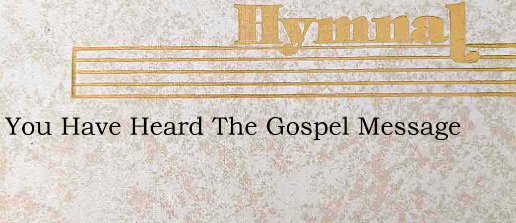 You Have Heard The Gospel Message – Hymn Lyrics