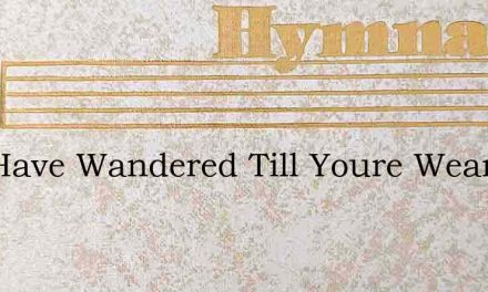You Have Wandered Till Youre Weary – Hymn Lyrics