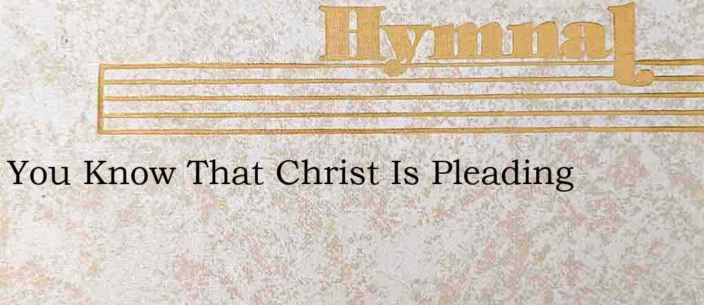 You Know That Christ Is Pleading – Hymn Lyrics