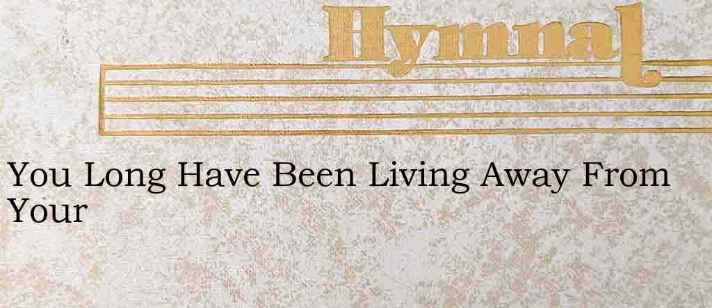 You Long Have Been Living Away From Your – Hymn Lyrics