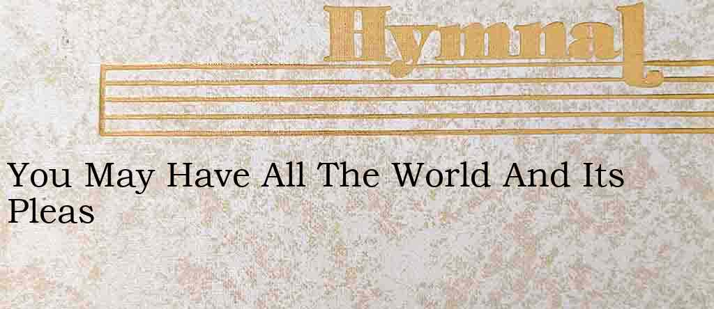 You May Have All The World And Its Pleas – Hymn Lyrics