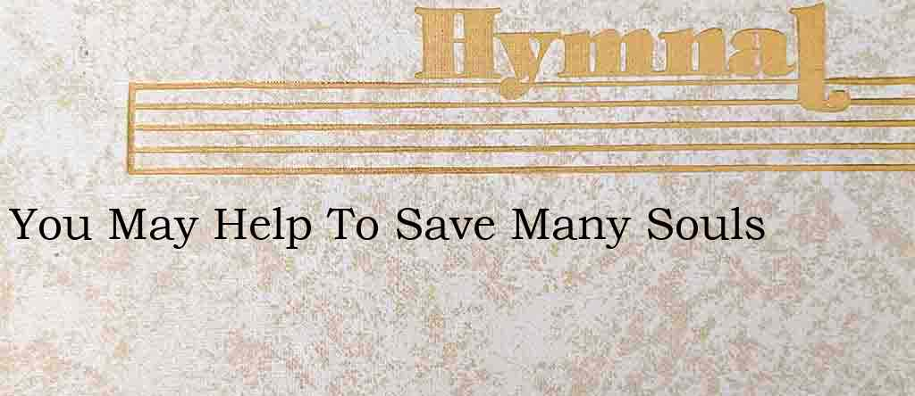 You May Help To Save Many Souls – Hymn Lyrics