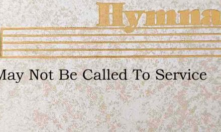 You May Not Be Called To Service – Hymn Lyrics