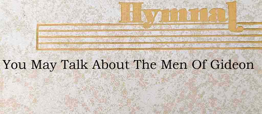You May Talk About The Men Of Gideon – Hymn Lyrics