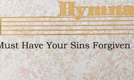You Must Have Your Sins Forgiven – Hymn Lyrics