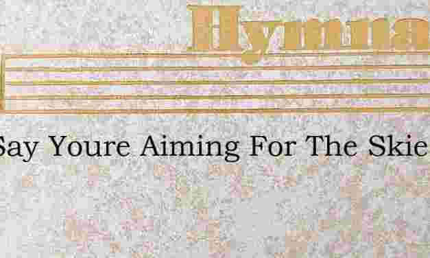 You Say Youre Aiming For The Skies – Hymn Lyrics