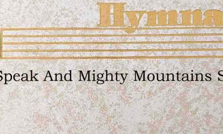 You Speak And Mighty Mountains Stand – Hymn Lyrics