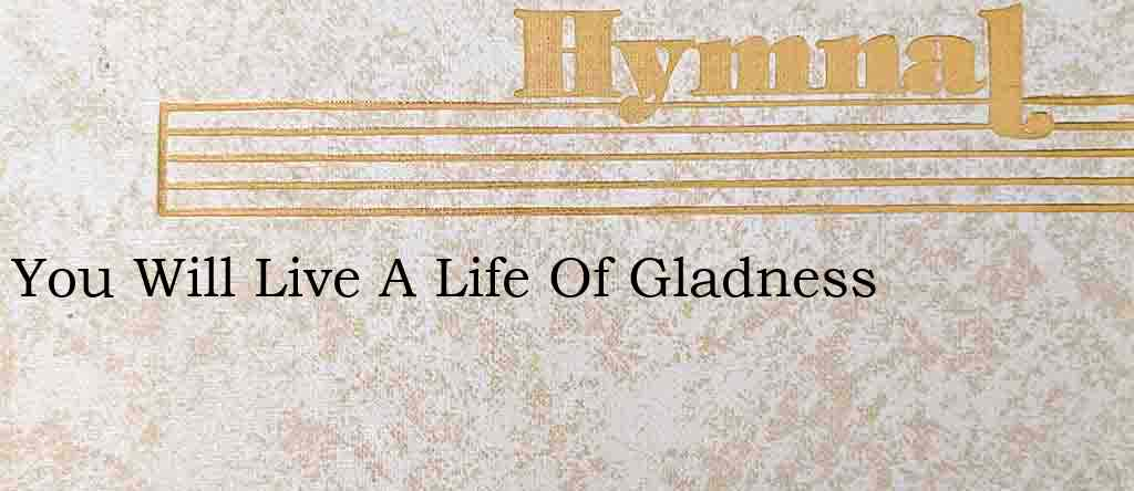 You Will Live A Life Of Gladness – Hymn Lyrics