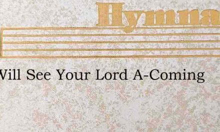 You Will See Your Lord A-Coming – Hymn Lyrics