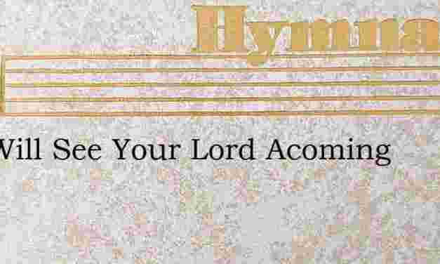 You Will See Your Lord Acoming – Hymn Lyrics