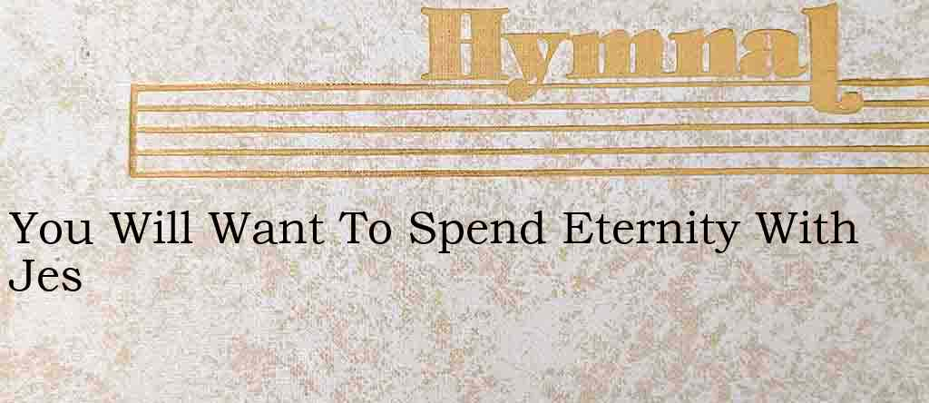 You Will Want To Spend Eternity With Jes – Hymn Lyrics