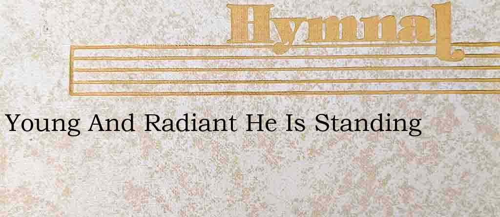 Young And Radiant He Is Standing – Hymn Lyrics