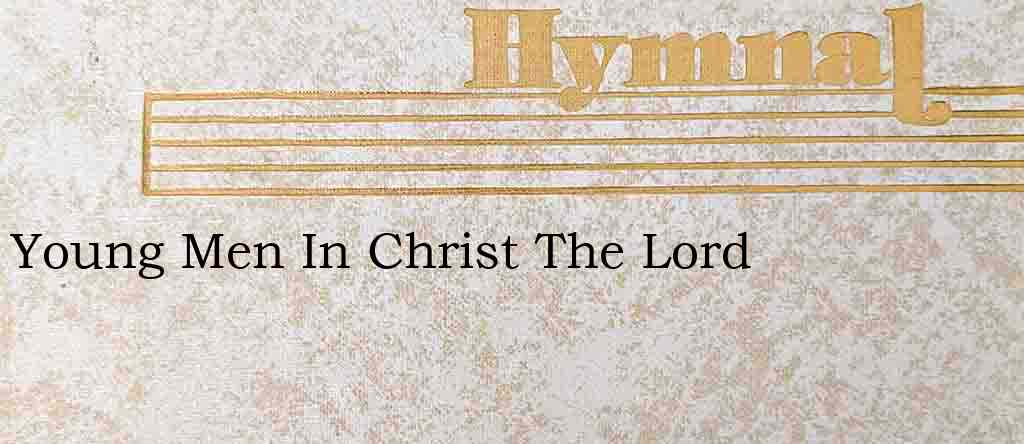 Young Men In Christ The Lord – Hymn Lyrics