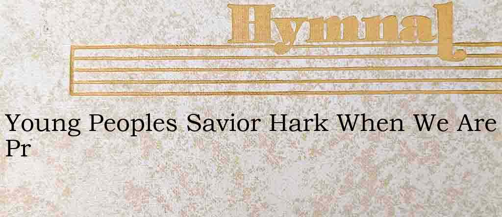Young Peoples Savior Hark When We Are Pr – Hymn Lyrics