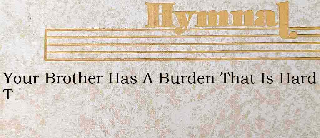 Your Brother Has A Burden That Is Hard T – Hymn Lyrics