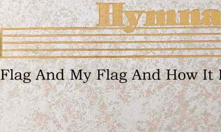 Your Flag And My Flag And How It Flies T – Hymn Lyrics
