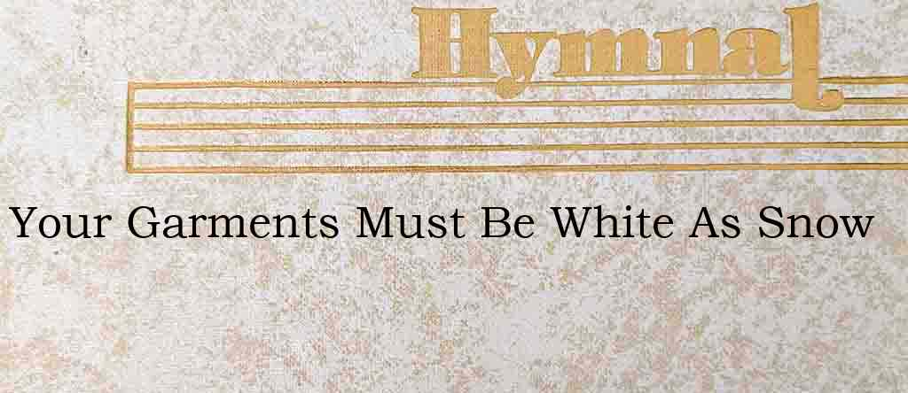 Your Garments Must Be White As Snow – Hymn Lyrics