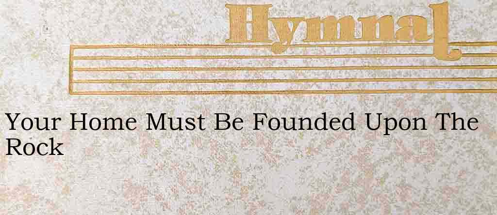 Your Home Must Be Founded Upon The Rock – Hymn Lyrics