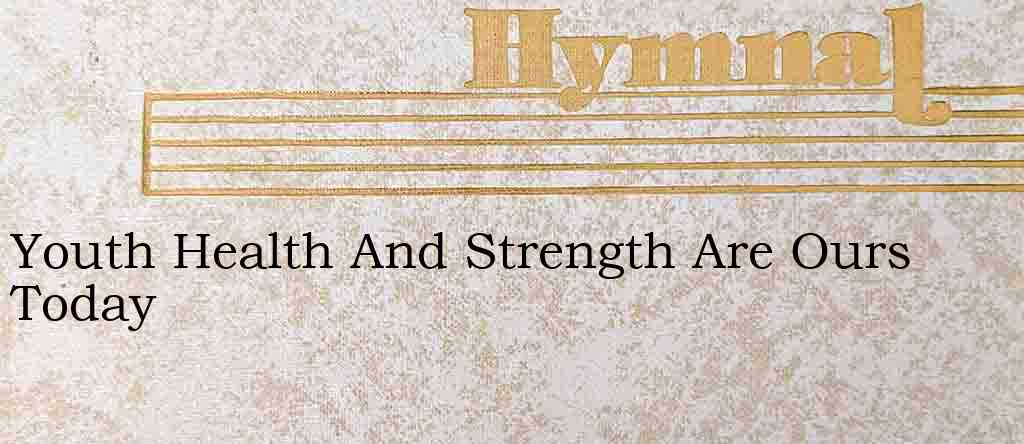 Youth Health And Strength Are Ours Today – Hymn Lyrics