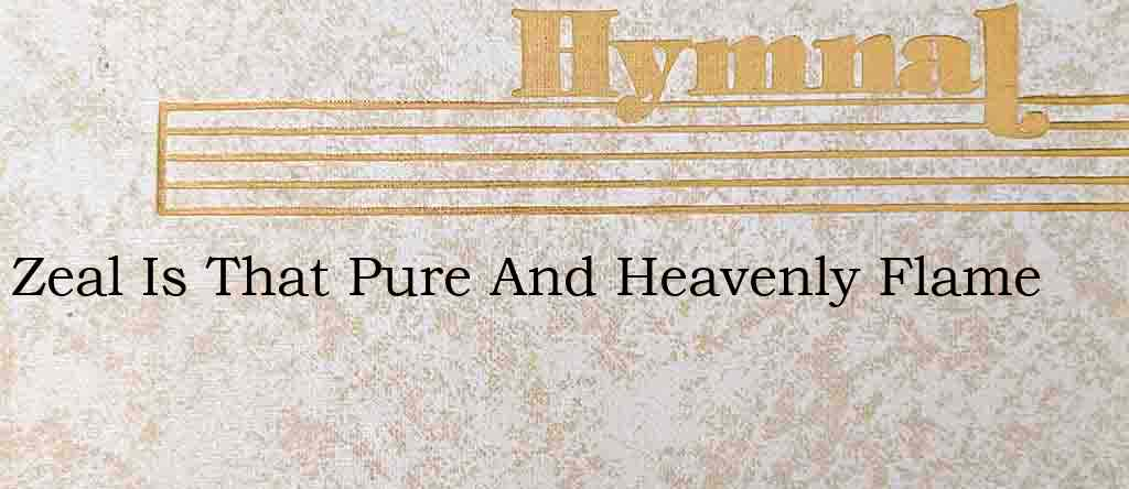 Zeal Is That Pure And Heavenly Flame – Hymn Lyrics