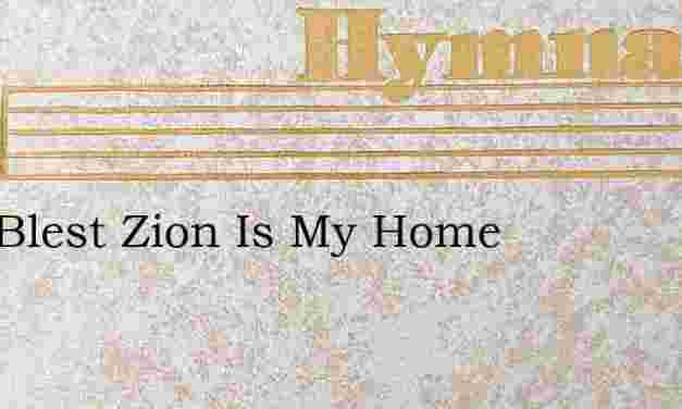 Zion Blest Zion Is My Home – Hymn Lyrics