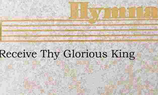 Zion Receive Thy Glorious King – Hymn Lyrics