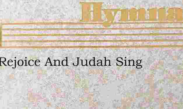 Zion Rejoice And Judah Sing – Hymn Lyrics