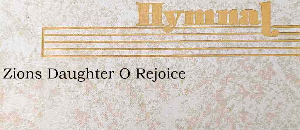 Zions Daughter O Rejoice – Hymn Lyrics